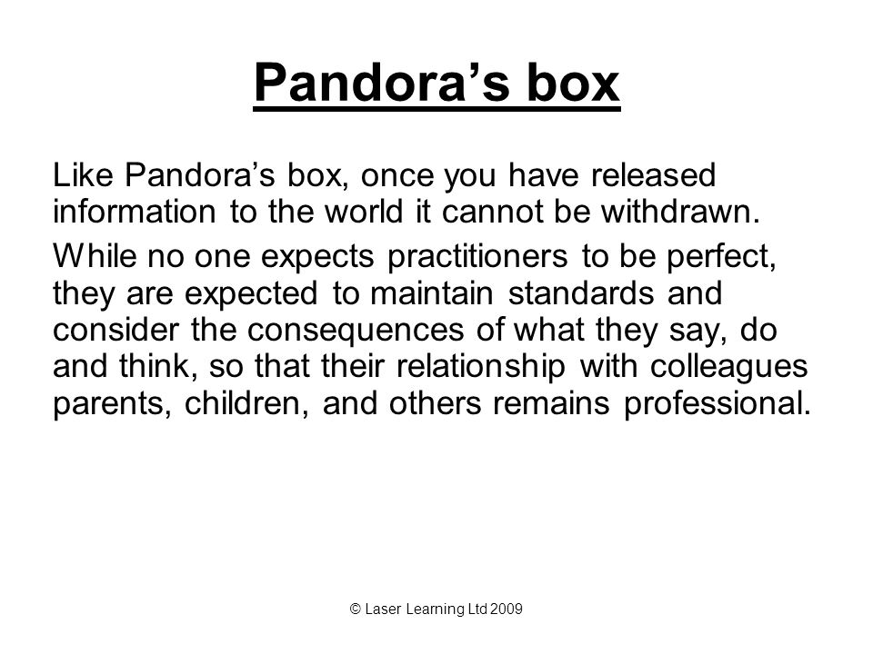 © Laser Learning Ltd 2009 Pandora's box Like Pandora's box, once you have released information to the world it cannot be withdrawn.
