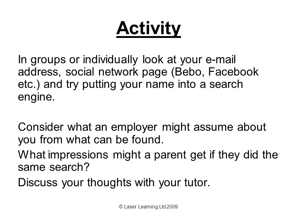 © Laser Learning Ltd 2009 Activity In groups or individually look at your e-mail address, social network page (Bebo, Facebook etc.) and try putting your name into a search engine.