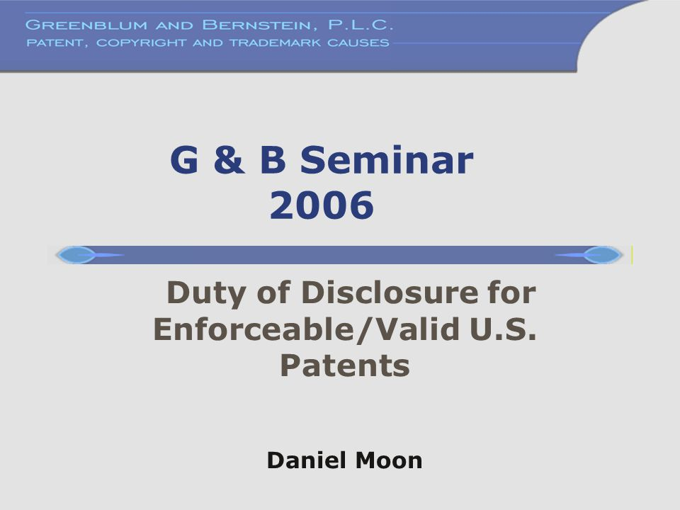G & B Seminar 2006 Duty of Disclosure for Enforceable/Valid U.S. Patents Daniel Moon