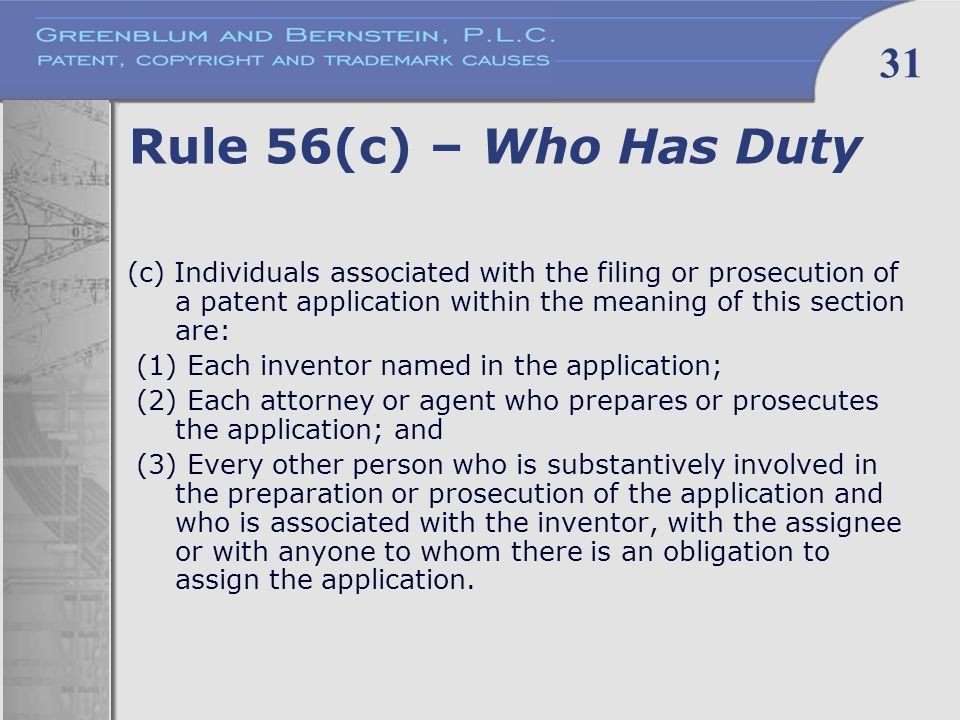 31 Rule 56(c) – Who Has Duty (c) Individuals associated with the filing or prosecution of a patent application within the meaning of this section are: (1) Each inventor named in the application; (2) Each attorney or agent who prepares or prosecutes the application; and (3) Every other person who is substantively involved in the preparation or prosecution of the application and who is associated with the inventor, with the assignee or with anyone to whom there is an obligation to assign the application.