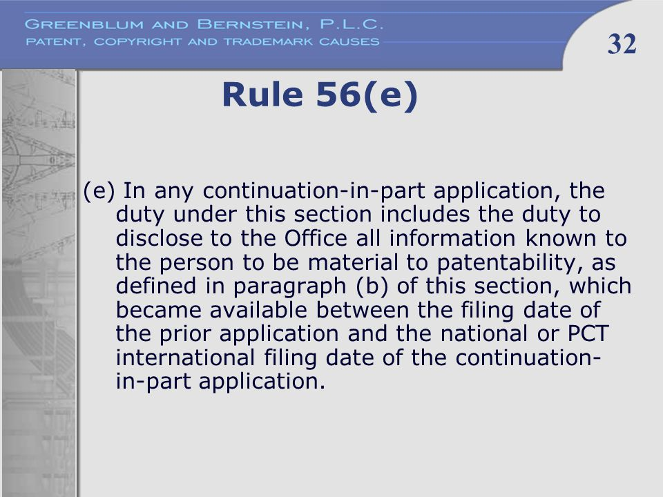 32 Rule 56(e) (e) In any continuation-in-part application, the duty under this section includes the duty to disclose to the Office all information known to the person to be material to patentability, as defined in paragraph (b) of this section, which became available between the filing date of the prior application and the national or PCT international filing date of the continuation- in-part application.