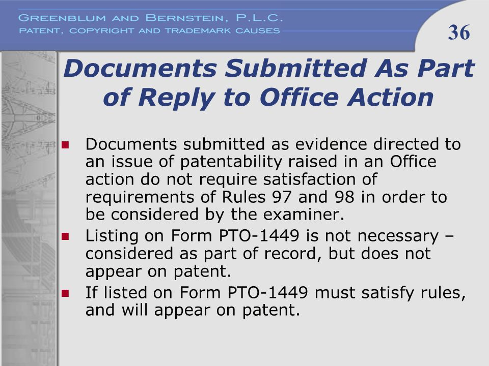36 Documents Submitted As Part of Reply to Office Action Documents submitted as evidence directed to an issue of patentability raised in an Office action do not require satisfaction of requirements of Rules 97 and 98 in order to be considered by the examiner.
