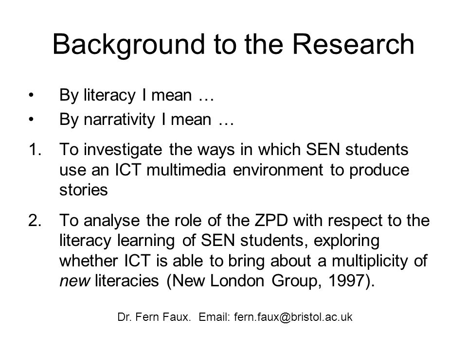 Background to the Research By literacy I mean … By narrativity I mean … 1.To investigate the ways in which SEN students use an ICT multimedia environment to produce stories 2.To analyse the role of the ZPD with respect to the literacy learning of SEN students, exploring whether ICT is able to bring about a multiplicity of new literacies (New London Group, 1997).