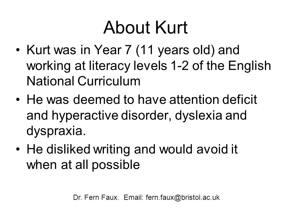 About Kurt Kurt was in Year 7 (11 years old) and working at literacy levels 1-2 of the English National Curriculum He was deemed to have attention deficit and hyperactive disorder, dyslexia and dyspraxia.
