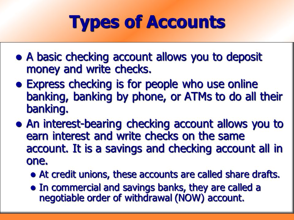 Types of Accounts A basic checking account allows you to deposit money and write checks. A basic checking account allows you to deposit money and writ