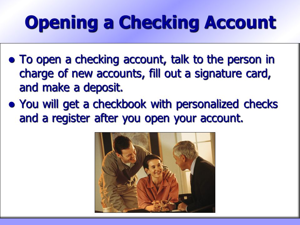 Opening a Checking Account To open a checking account, talk to the person in charge of new accounts, fill out a signature card, and make a deposit. To