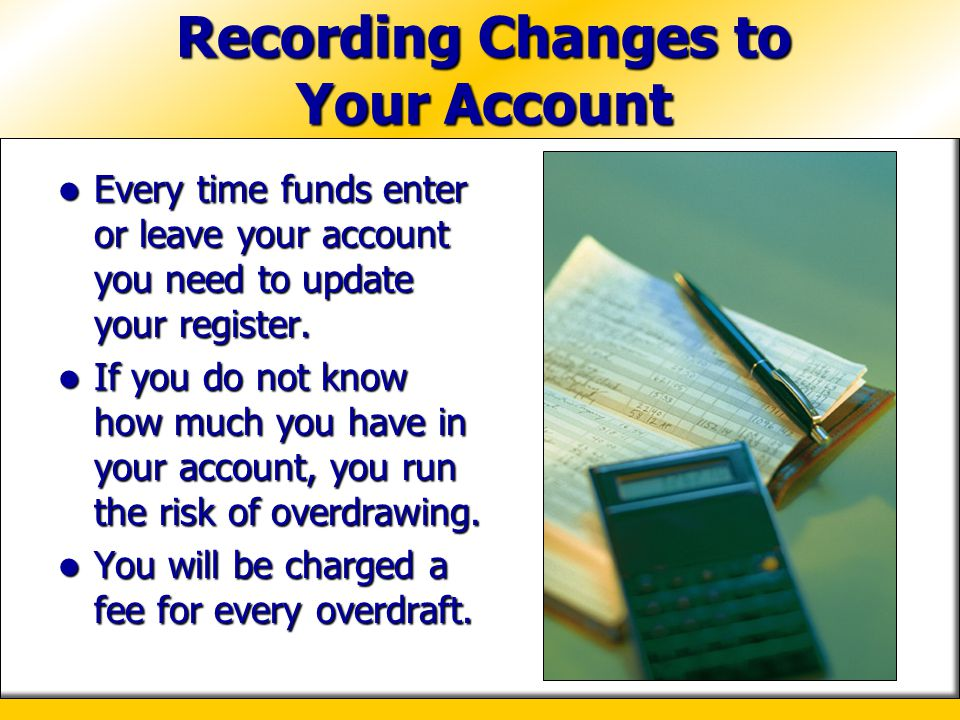 Recording Changes to Your Account Every time funds enter or leave your account you need to update your register. Every time funds enter or leave your