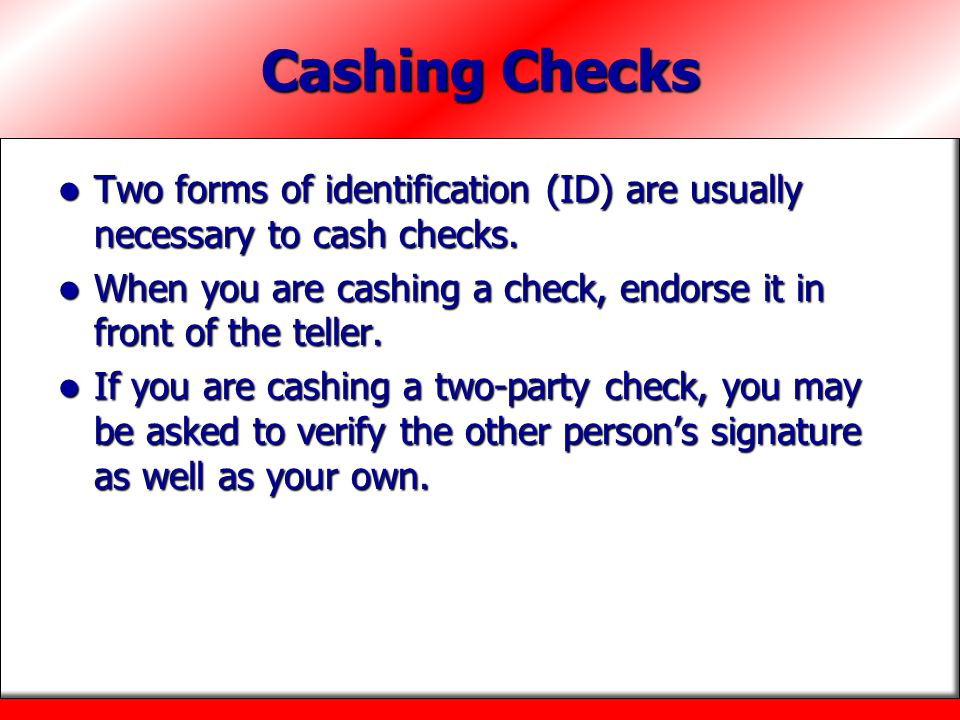 Cashing Checks Two forms of identification (ID) are usually necessary to cash checks. Two forms of identification (ID) are usually necessary to cash c