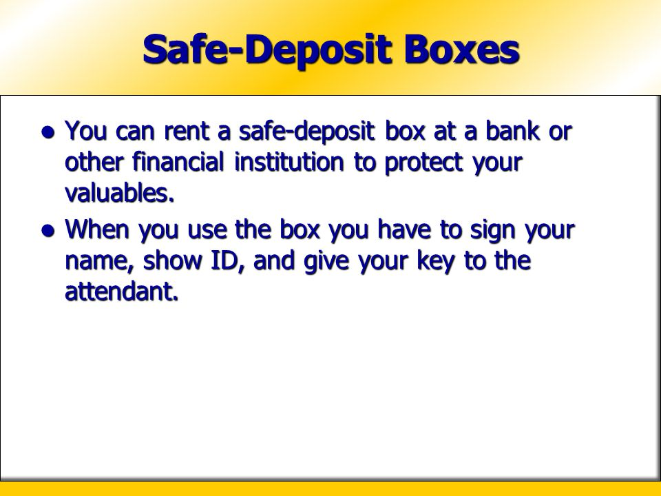 Safe-Deposit Boxes You can rent a safe-deposit box at a bank or other financial institution to protect your valuables. You can rent a safe-deposit box