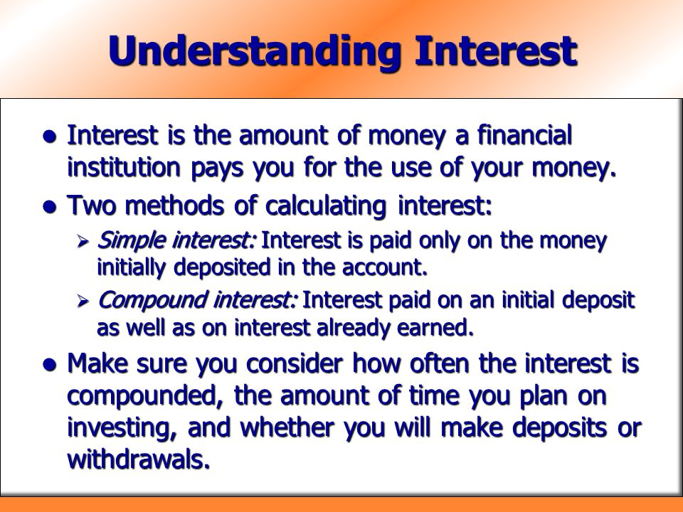 Understanding Interest Interest is the amount of money a financial institution pays you for the use of your money. Interest is the amount of money a f