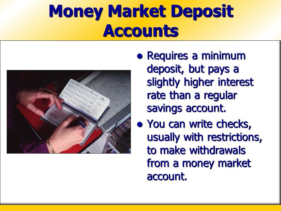 Money Market Deposit Accounts Requires a minimum deposit, but pays a slightly higher interest rate than a regular savings account. Requires a minimum