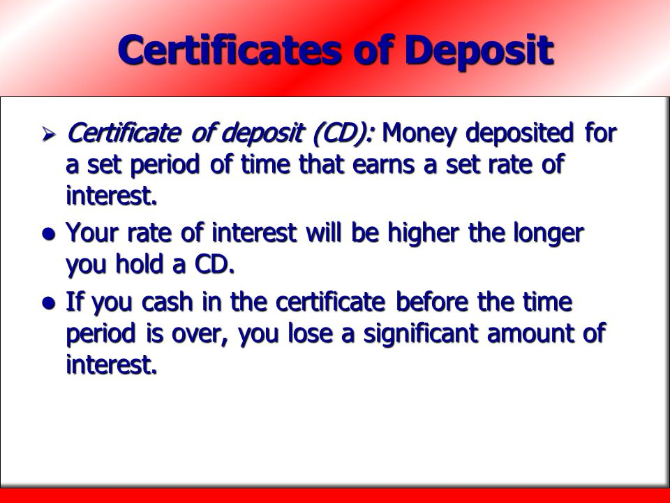 Certificates of Deposit  Certificate of deposit (CD): Money deposited for a set period of time that earns a set rate of interest. Your rate of intere