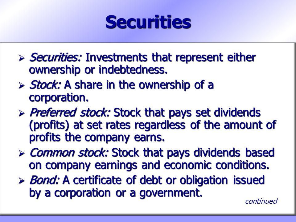 Securities  Securities: Investments that represent either ownership or indebtedness.  Stock: A share in the ownership of a corporation.  Preferred