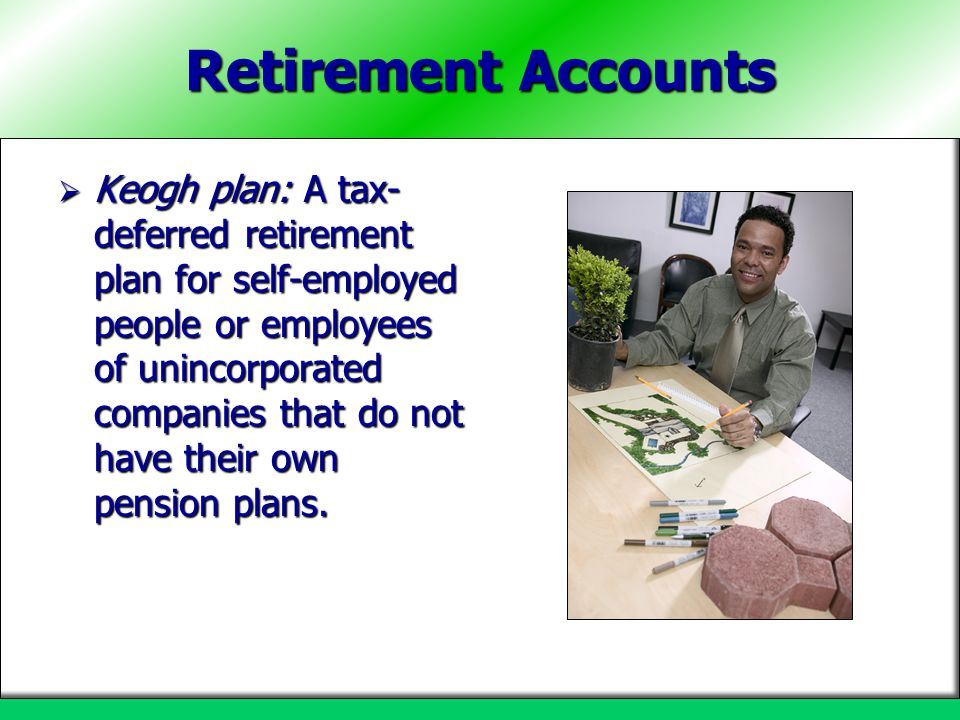 Retirement Accounts  Keogh plan: A tax- deferred retirement plan for self-employed people or employees of unincorporated companies that do not have t