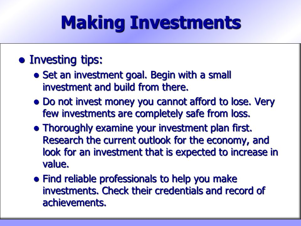 Making Investments Investing tips: Investing tips: Set an investment goal. Begin with a small investment and build from there. Set an investment goal.