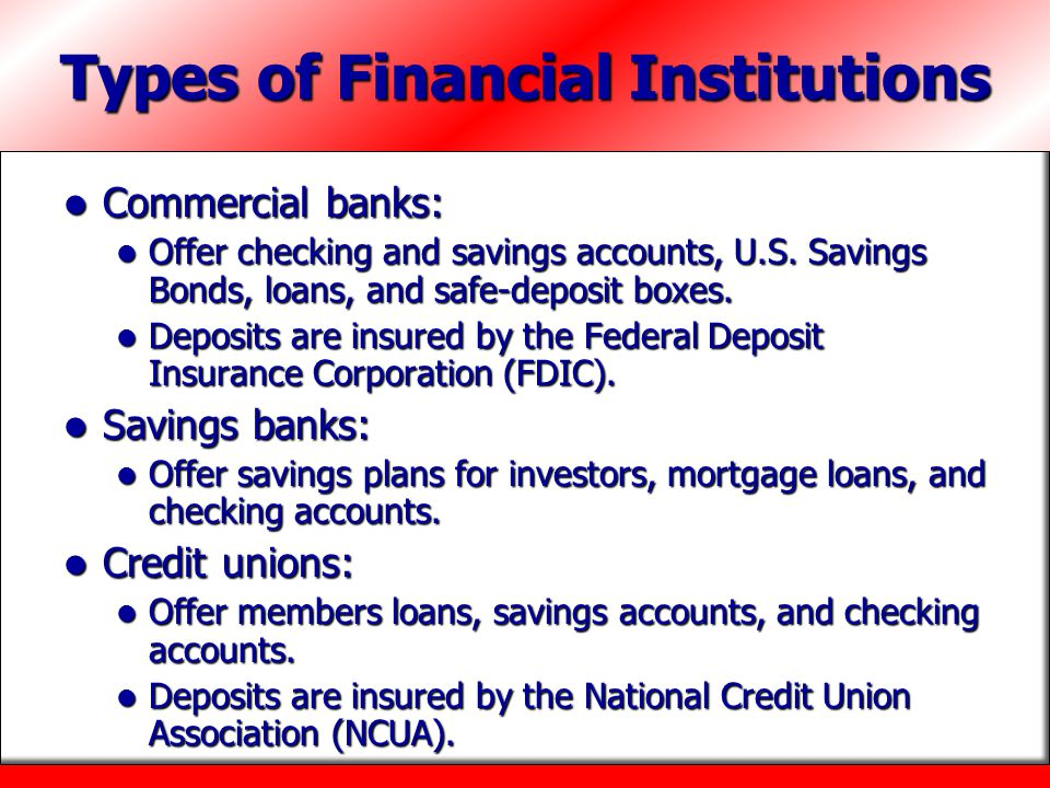 Types of Financial Institutions Commercial banks: Commercial banks: Offer checking and savings accounts, U.S. Savings Bonds, loans, and safe-deposit b