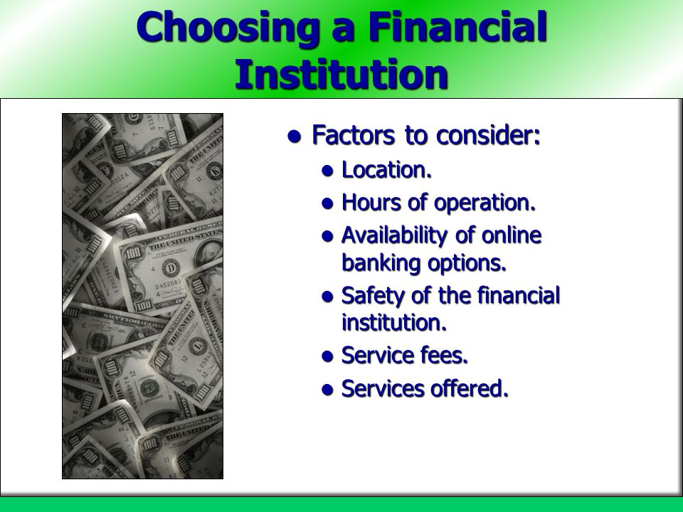 Choosing a Financial Institution Factors to consider: Factors to consider: Location. Location. Hours of operation. Hours of operation. Availability of
