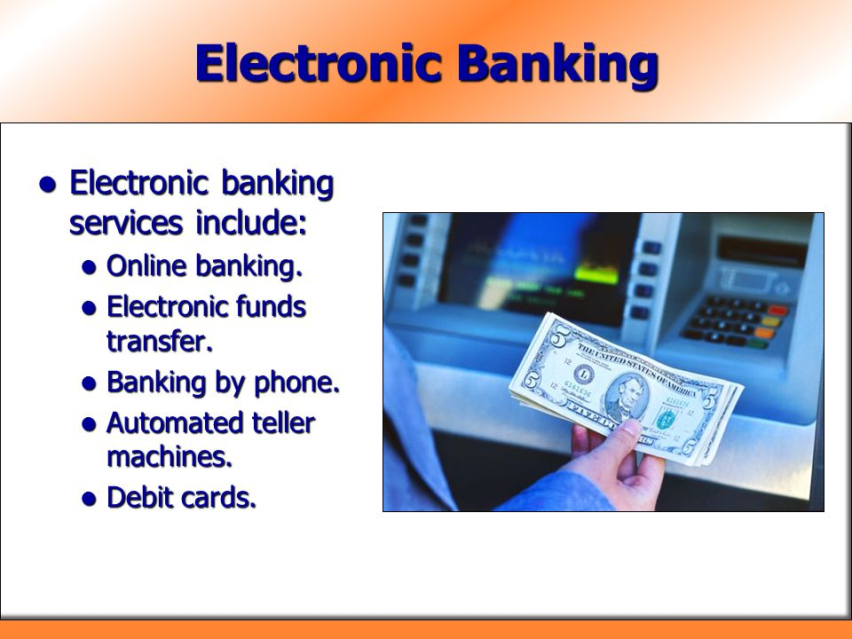 Electronic Banking Electronic banking services include: Electronic banking services include: Online banking. Online banking. Electronic funds transfer