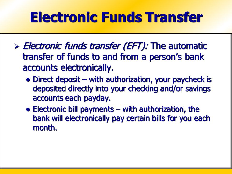 Electronic Funds Transfer  Electronic funds transfer (EFT): The automatic transfer of funds to and from a person's bank accounts electronically. Dire