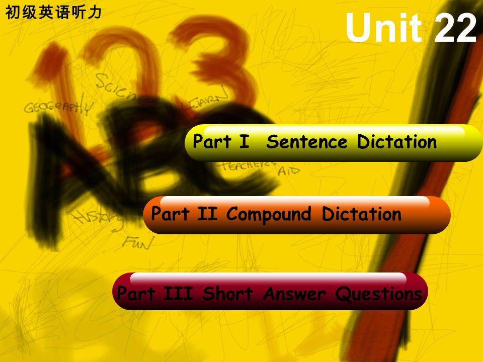 初级英语听力 Part II Compound Dictation Part I Sentence Dictation Part III Short Answer Questions Unit 22