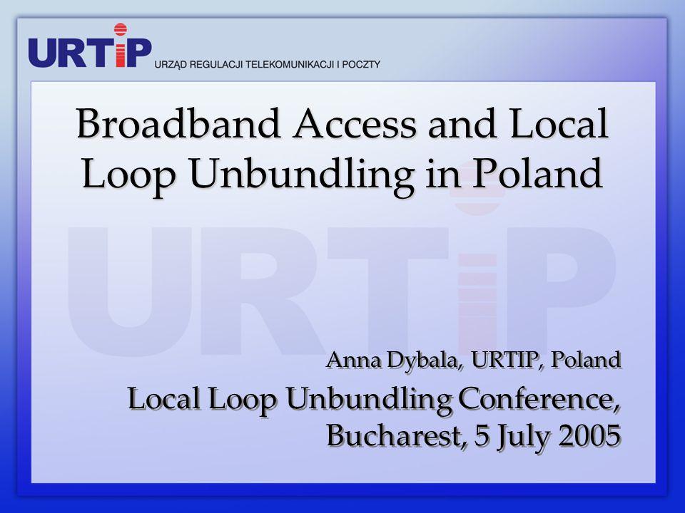 Anna Dybala, URTIP, Poland Local Loop Unbundling Conference, Bucharest, 5 July 2005 Anna Dybala, URTIP, Poland Local Loop Unbundling Conference, Bucharest, 5 July 2005 Broadband Access and Local Loop Unbundling in Poland