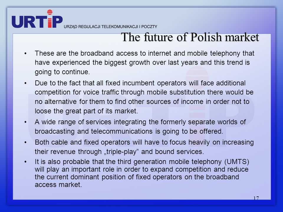 17 The future of Polish market These are the broadband access to internet and mobile telephony that have experienced the biggest growth over last year