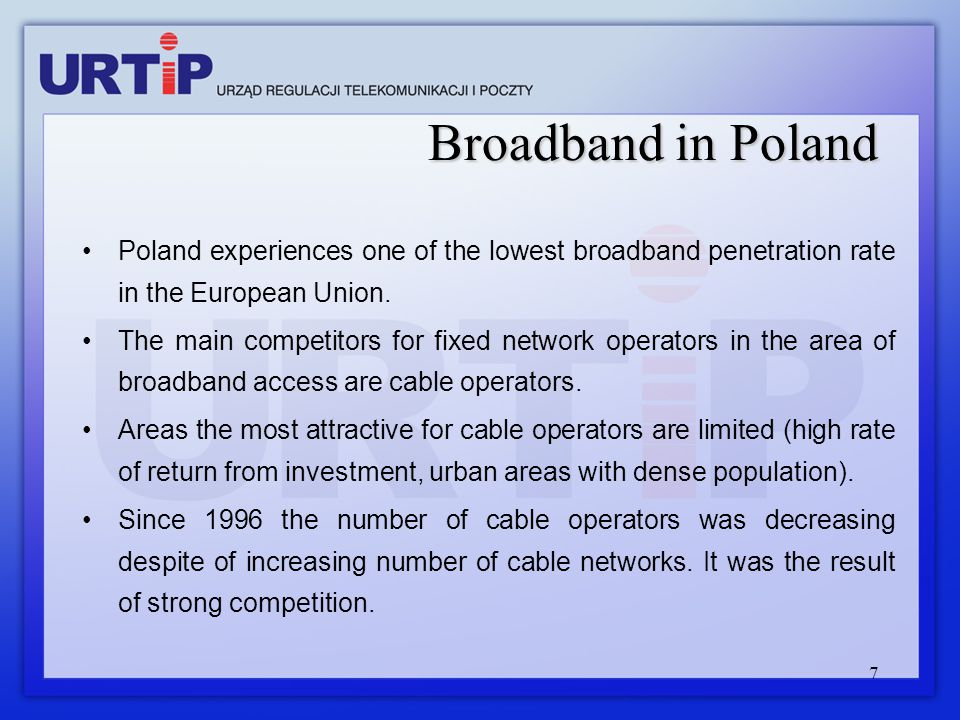 7 Broadband in Poland Poland experiences one of the lowest broadband penetration rate in the European Union. The main competitors for fixed network op