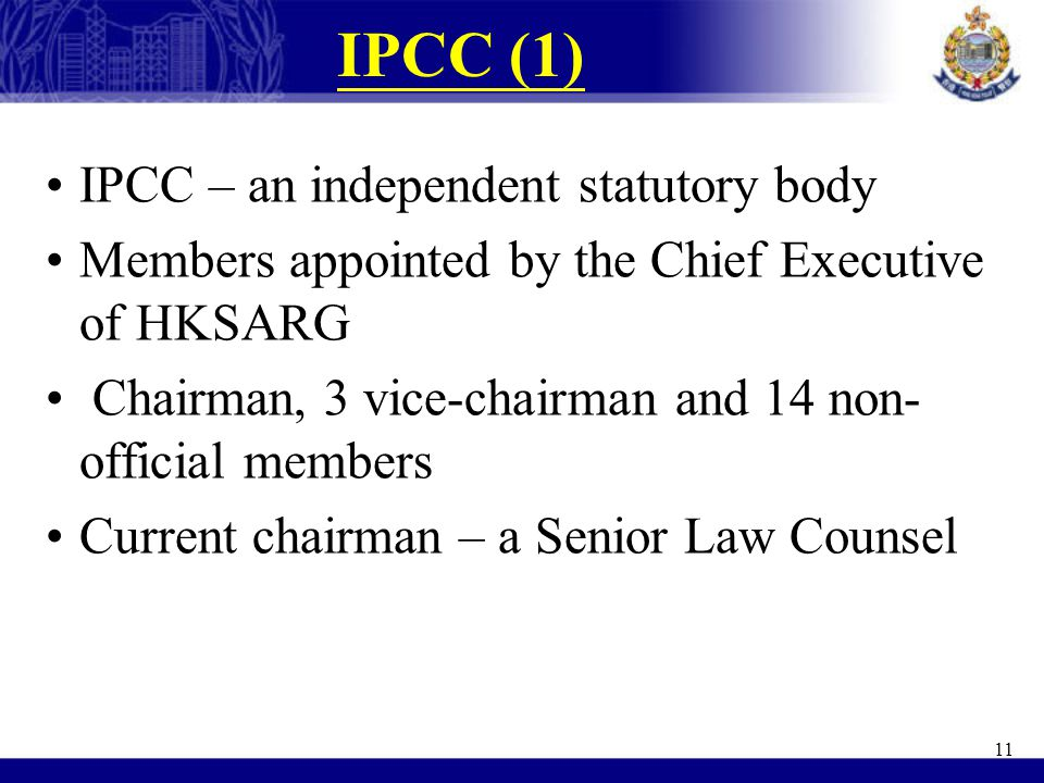 IPCC (1) IPCC – an independent statutory body Members appointed by the Chief Executive of HKSARG Chairman, 3 vice-chairman and 14 non- official member