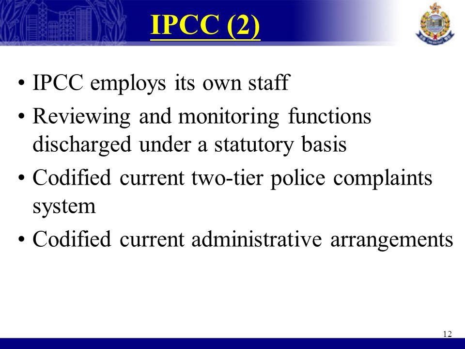 IPCC (2) IPCC employs its own staff Reviewing and monitoring functions discharged under a statutory basis Codified current two-tier police complaints system Codified current administrative arrangements 12