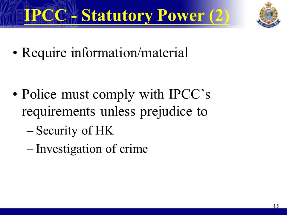 IPCC - Statutory Power (2) Require information/material Police must comply with IPCC's requirements unless prejudice to –Security of HK –Investigation