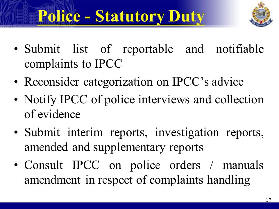 Police - Statutory Duty Submit list of reportable and notifiable complaints to IPCC Reconsider categorization on IPCC's advice Notify IPCC of police i