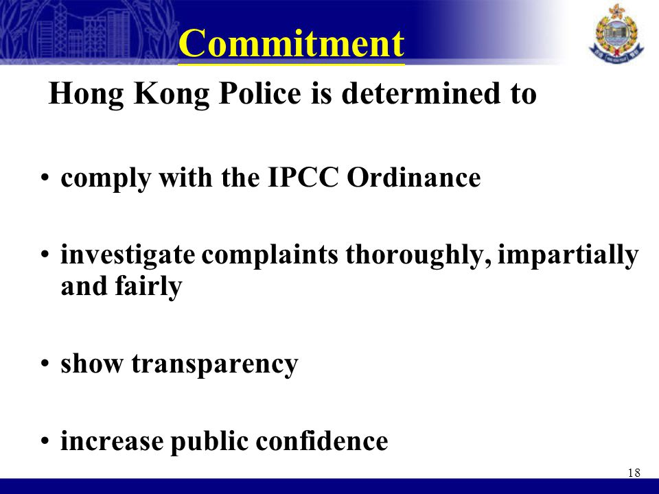 Commitment Hong Kong Police is determined to comply with the IPCC Ordinance investigate complaints thoroughly, impartially and fairly show transparenc