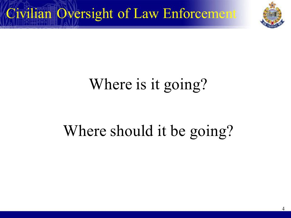 Where is it going Where should it be going 4 Civilian Oversight of Law Enforcement