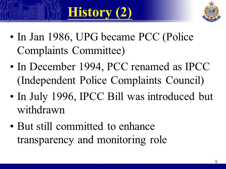 History (2) In Jan 1986, UPG became PCC (Police Complaints Committee) In December 1994, PCC renamed as IPCC (Independent Police Complaints Council) In July 1996, IPCC Bill was introduced but withdrawn But still committed to enhance transparency and monitoring role 9