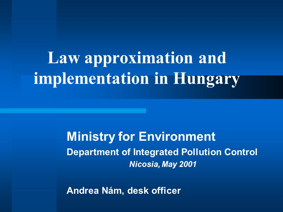 Law approximation and implementation in Hungary Ministry for Environment Department of Integrated Pollution Control Nicosia, May 2001 Andrea Nám, desk officer
