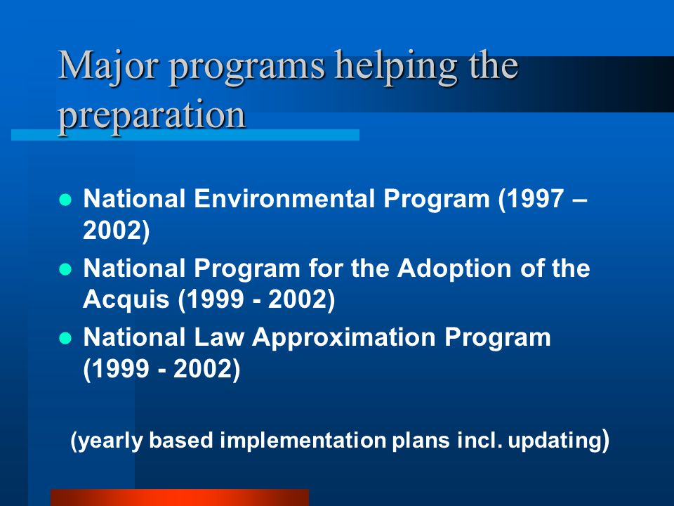 Major programs helping the preparation National Environmental Program (1997 – 2002) National Program for the Adoption of the Acquis (1999 - 2002) National Law Approximation Program (1999 - 2002) (yearly based implementation plans incl.