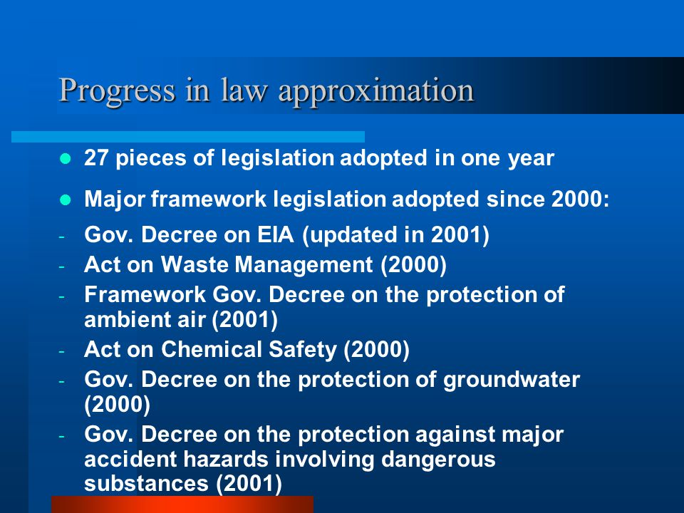 Progress in law approximation (continued) Major framework legislation in pipeline (to be adopted in 2001): - Gov.