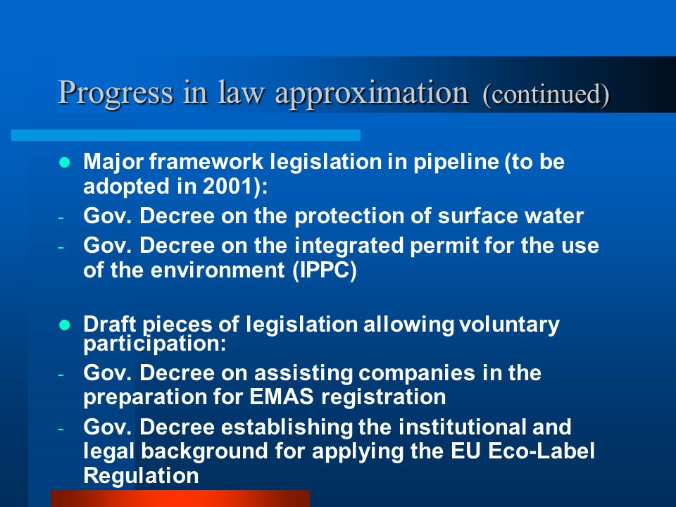Progress in law approximation (continued) Major framework legislation in pipeline (to be adopted in 2001): - Gov. Decree on the protection of surface