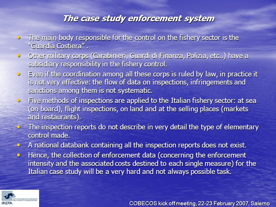 COBECOS kick off meeting, 22-23 February 2007, Salerno The case study enforcement system The main body responsible for the control on the fishery sector is the Guardia Costiera .