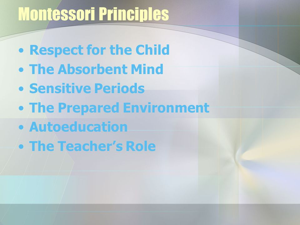 Montessori Principles Respect for the Child The Absorbent Mind Sensitive Periods The Prepared Environment Autoeducation The Teacher's Role