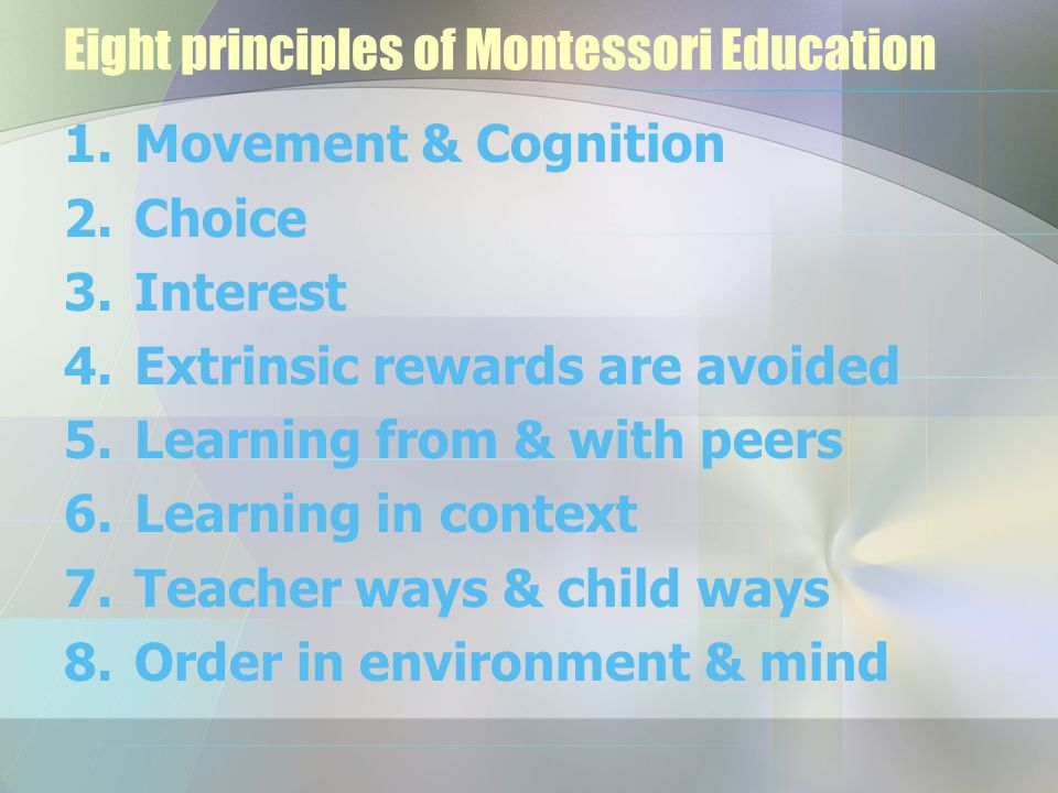 1.Movement & Cognition 2.Choice 3.Interest 4.Extrinsic rewards are avoided 5.Learning from & with peers 6.Learning in context 7.Teacher ways & child ways 8.Order in environment & mind Eight principles of Montessori Education