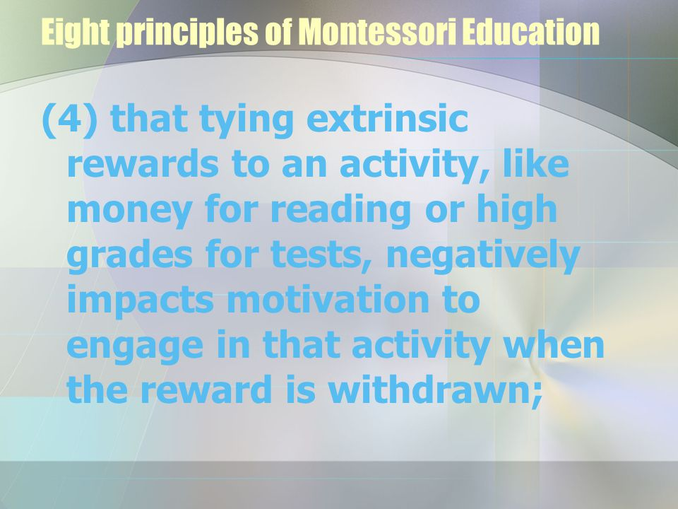 Eight principles of Montessori Education (4) that tying extrinsic rewards to an activity, like money for reading or high grades for tests, negatively impacts motivation to engage in that activity when the reward is withdrawn;