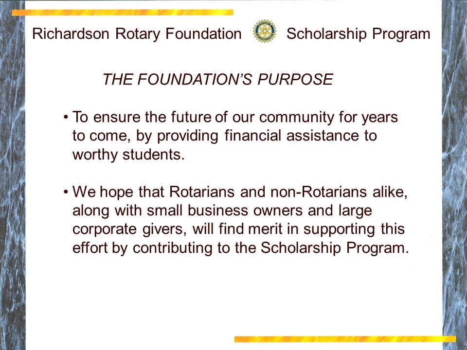 Richardson Rotary Foundation Scholarship Program THE FOUNDATION'S PURPOSE To ensure the future of our community for years to come, by providing financial assistance to worthy students.