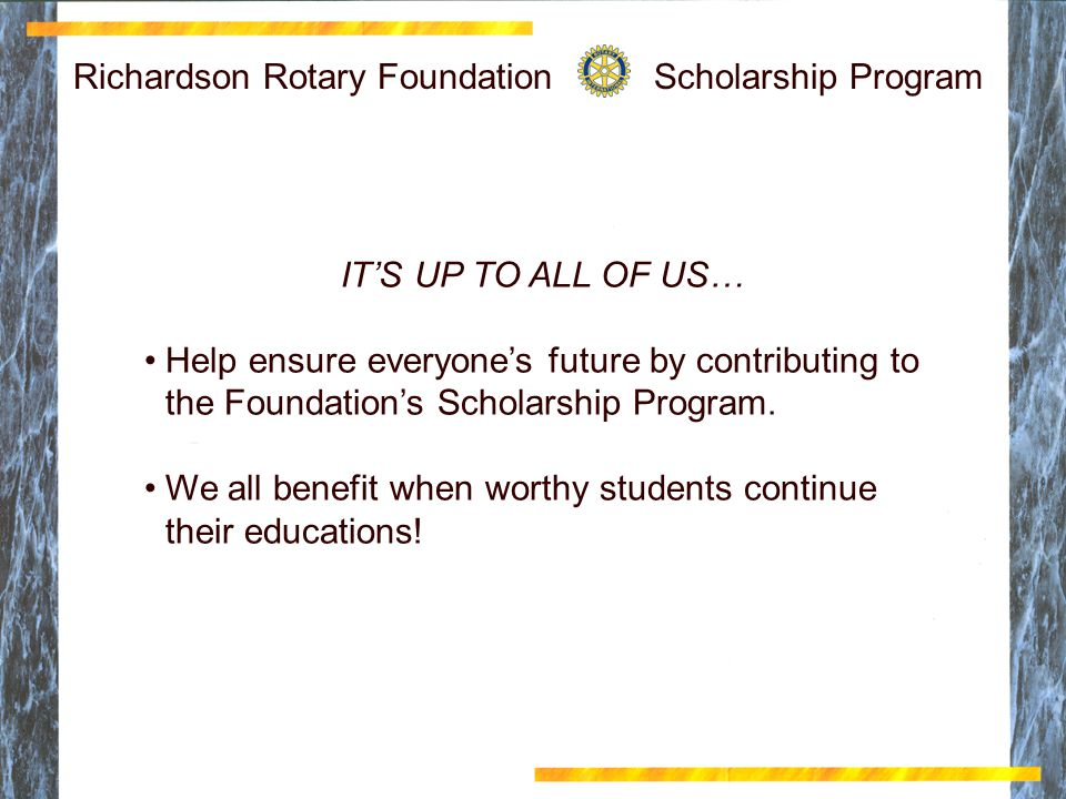 Richardson Rotary Scholarship Foundation Click to edit Master title style Click to edit Master text styles Second level Third level Fourth level Fifth level 13 Richardson Rotary Foundation Scholarship Program IT'S UP TO ALL OF US… Help ensure everyone's future by contributing to the Foundation's Scholarship Program.