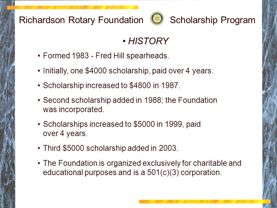 Richardson Rotary Foundation Scholarship Program HISTORY Formed 1983 - Fred Hill spearheads. Initially, one $4000 scholarship, paid over 4 years. Scho