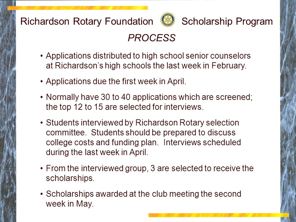 Richardson Rotary Foundation Scholarship Program PROCESS Applications distributed to high school senior counselors at Richardson's high schools the last week in February.