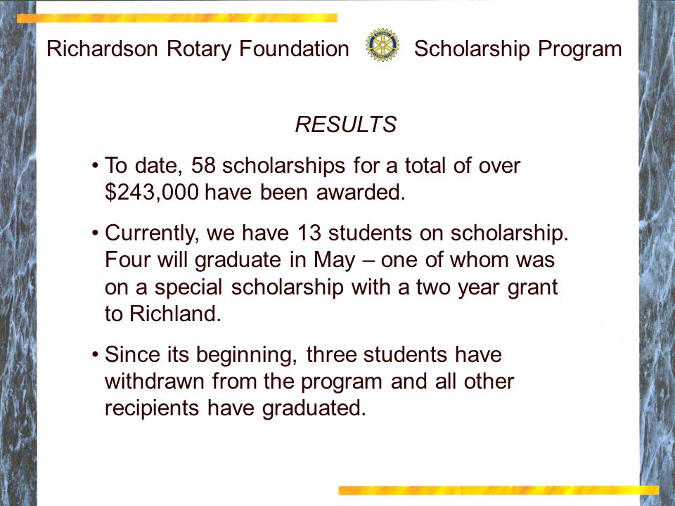 Richardson Rotary Foundation Scholarship Program RESULTS To date, 58 scholarships for a total of over $243,000 have been awarded.