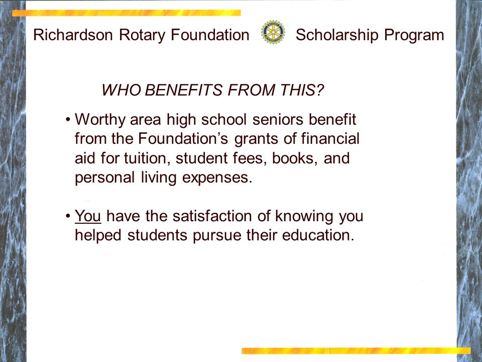 Richardson Rotary Foundation Scholarship Program WHO BENEFITS FROM THIS? Worthy area high school seniors benefit from the Foundation's grants of finan