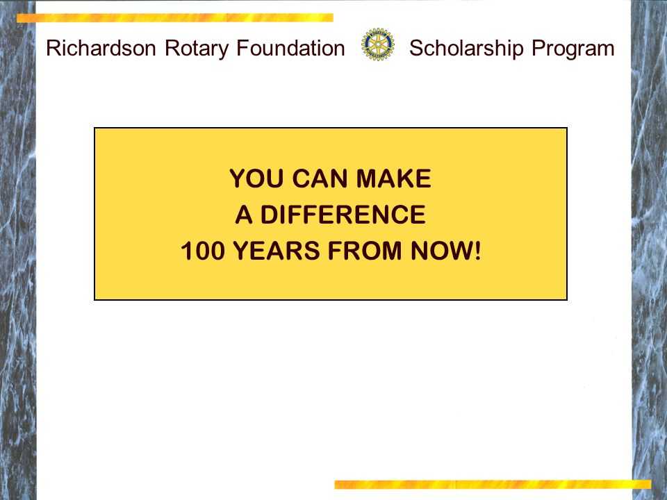 Richardson Rotary Foundation Scholarship Program YOU CAN MAKE A DIFFERENCE 100 YEARS FROM NOW!