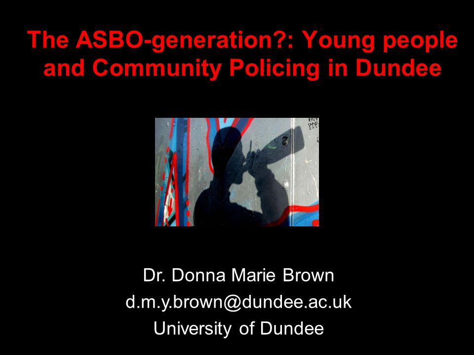 The ASBO-generation : Young people and Community Policing in Dundee Dr.